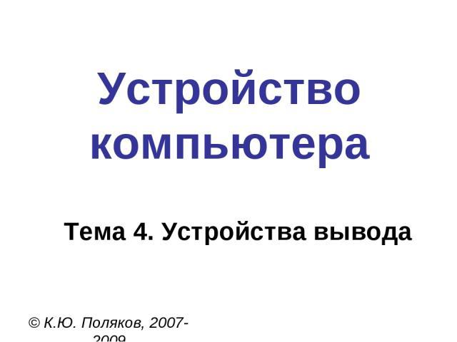 Устройство компьютера © К.Ю. Поляков, 2007-2009 Тема 4. Устройства вывода