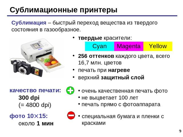 * Сублимационные принтеры качество печати: 300 dpi (= 4800 dpi) фото 10 15: около 1 мин твердые красители: 256 оттенков каждого цвета, всего 16,7 млн. цветов печать при нагреве верхний защитный слой Сублимация – быстрый переход вещества из твердого …