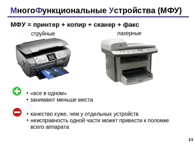 * МногоФункциональные Устройства (МФУ) МФУ = принтер + копир + сканер + факс струйные лазерные «все в одном» занимают меньше места качество хуже, чем у отдельных устройств неисправность одной части может привести к поломке всего аппарата