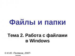 Файлы и папки © К.Ю. Поляков, 2007-2009 Тема 2. Работа с файлами в Windows
