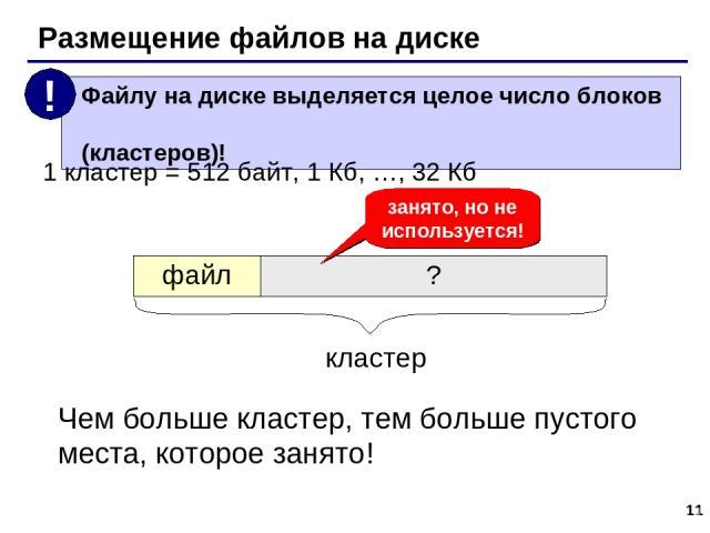 * Размещение файлов на диске 1 кластер = 512 байт, 1 Кб, …, 32 Кб кластер занято, но не используется! Чем больше кластер, тем больше пустого места, которое занято! файл ?