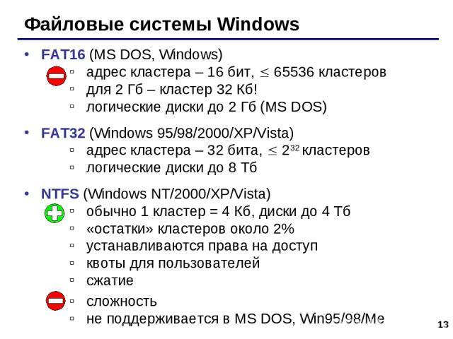 * Файловые системы Windows FAT16 (MS DOS, Windows) адрес кластера – 16 бит, 65536 кластеров для 2 Гб – кластер 32 Кб! логические диски до 2 Гб (MS DOS) FAT32 (Windows 95/98/2000/XP/Vista) адрес кластера – 32 бита, 232 кластеров логические диски до 8…