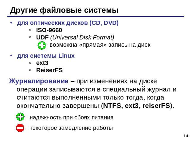 * Другие файловые системы для оптических дисков (CD, DVD) ISO-9660 UDF (Universal Disk Format) возможна «прямая» запись на диск для системы Linux ext3 ReiserFS Журналирование – при изменениях на диске операции записываются в специальный журнал и счи…