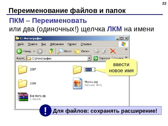 Переименование файлов и папок * ПКМ – Переименовать или два (одиночных!) щелчка ЛКМ на имени ввести новое имя