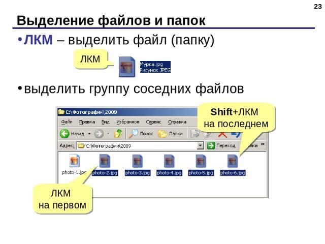 Выделение файлов и папок * ЛКМ – выделить файл (папку) выделить группу соседних файлов ЛКМ ЛКМ на первом Shift+ЛКМ на последнем