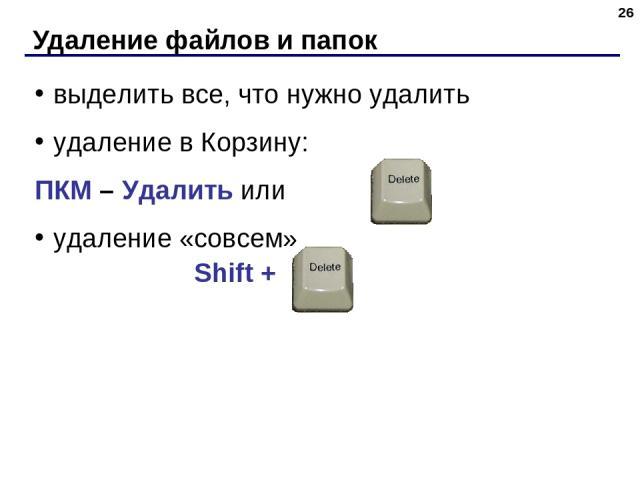 Удаление файлов и папок * выделить все, что нужно удалить удаление в Корзину: ПКМ – Удалить или удаление «совсем» Shift +