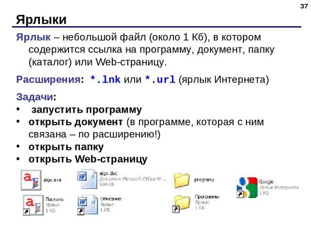 Ярлыки * Ярлык – небольшой файл (около 1 Кб), в котором содержится ссылка на программу, документ, папку (каталог) или Web-страницу. Расширения: *.lnk или *.url (ярлык Интернета) Задачи: запустить программу открыть документ (в программе, которая с ни…