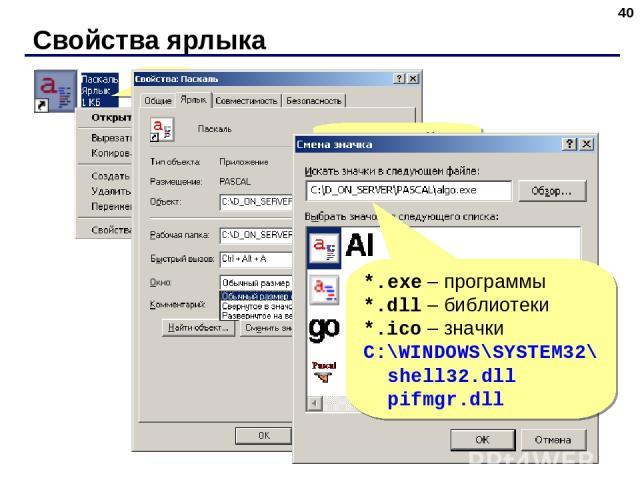 Свойства ярлыка * ПКМ Адрес файла Рабочая папка Клавиши быстрого вызова *.exe – программы *.dll – библиотеки *.ico – значки C:\WINDOWS\SYSTEM32\ shell32.dll pifmgr.dll