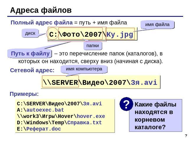 * Адреса файлов C:\Фото\2007\Ку.jpg диск папки имя файла \\SERVER\Видео\2007\Зя.avi имя компьютера C:\SERVER\Видео\2007\Зя.avi A:\autoexec.bat \\work3\Игры\Hover\hover.exe D:\Windows\Temp\Справка.txt E:\Реферат.doc Сетевой адрес: Примеры: Полный адр…
