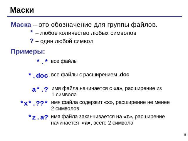 * Маски Маска – это обозначение для группы файлов. * – любое количество любых символов ? – один любой символ Примеры: *.* *.doc все файлы все файлы с расширением .doc a*.? имя файла начинается с «a», расширение из 1 символа *x*.??* имя файла содержи…