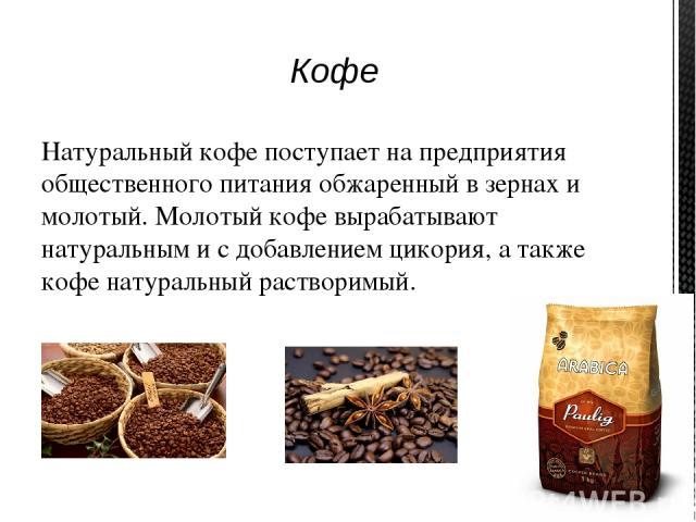На предприятиях общественного питания готовят кофе натуральный черный, кофе с молоком или сливками, с лимоном, кофе на молоке, кофе со взбитыми сливками, кофе по-восточному, кофе с мороженым.