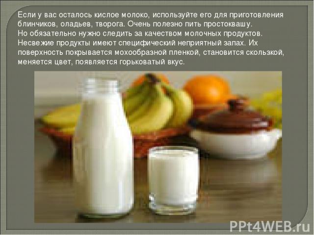 Если у вас осталось кислое молоко, используйте его для приготовления блинчиков, оладьев, творога. Очень полезно пить простоквашу. Но обязательно нужно следить за качеством молочных продуктов. Несвежие продукты имеют специфический неприятный запах. И…
