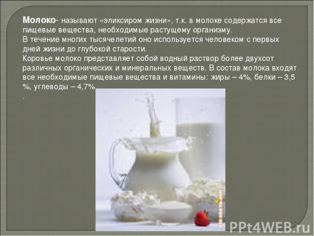 Молоко- называют «эликсиром жизни», т.к. в молоке содержатся все пищевые вещества, необходимые растущему организму. В течение многих тысячелетий оно используется человеком с первых дней жизни до глубокой старости. Коровье молоко представляет собой в…