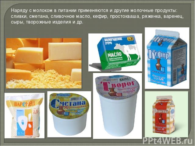 Наряду с молоком в питании применяются и другие молочные продукты: сливки, сметана, сливочное масло, кефир, простокваша, ряженка, варенец, сыры, творожные изделия и др.