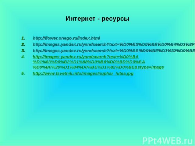 Интернет - ресурсы http://flower.onego.ru/index.html http://images.yandex.ru/yandsearch?text=%D0%B2%D0%BE%D0%B4%D1%8F%D0%BD%D0%B0%D1%8F%20%D0%BB%D0%B8%D0%BB%D0%B8%D1%8F%20%D1%84%D0%BE%D1%82%D0%BE&stype=image http://images.yandex.ru/yandsearch?text=%…