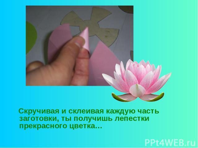 Скручивая и склеивая каждую часть заготовки, ты получишь лепестки прекрасного цветка…