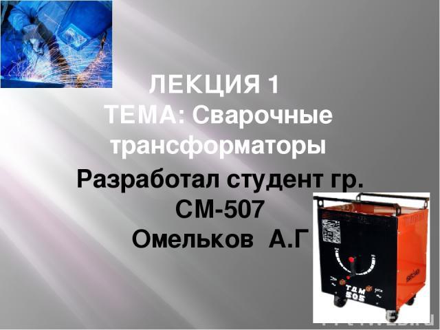 ЛЕКЦИЯ 1 ТЕМА: Сварочные трансформаторы Разработал студент гр. СМ-507 Омельков А.Г