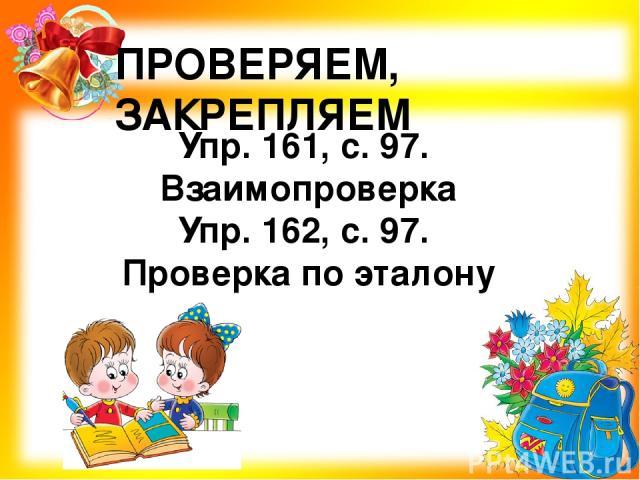 ПРОВЕРЯЕМ, ЗАКРЕПЛЯЕМ Упр. 161, с. 97. Взаимопроверка Упр. 162, с. 97. Проверка по эталону