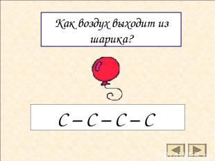 Как воздух выходит из шарика? С – С – С – С
