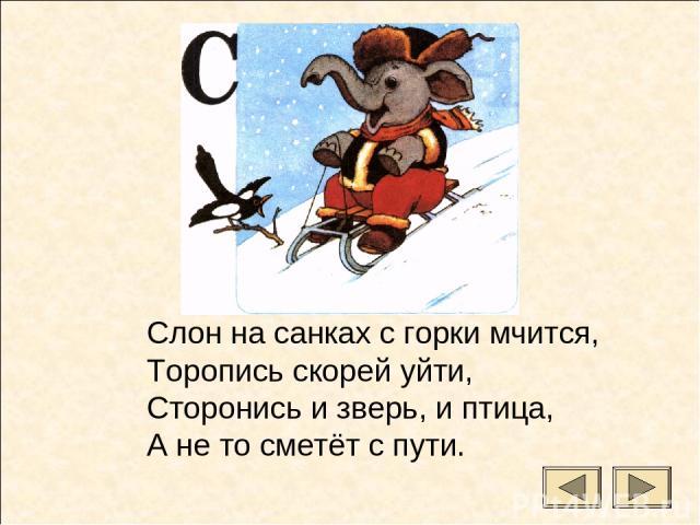 Слон на санках с горки мчится, Торопись скорей уйти, Сторонись и зверь, и птица, А не то сметёт с пути.