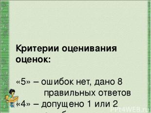 Критерии оценивания оценок: «5» – ошибок нет, дано 8 правильных ответов «4» – до