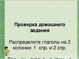 Проверка домашнего задания Распределите глаголы на 2 колонки: 1 спр. и 2 спр. Ве