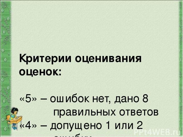Критерии оценивания оценок: «5» – ошибок нет, дано 8 правильных ответов «4» – допущено 1 или 2 ошибки «3» – допущено 3 ошибки «2» – допущено 4 или более ошибок