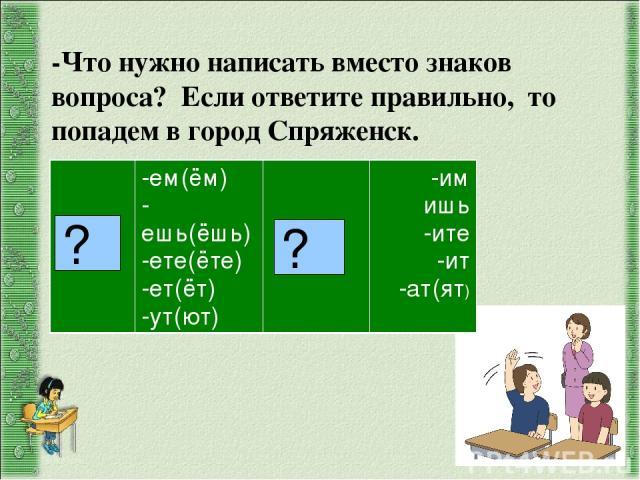 ? ? -Что нужно написать вместо знаков вопроса? Если ответите правильно, то попадем в город Спряженск. 1спр. -ем(ём) -ешь(ёшь) -ете(ёте) -ет(ёт) -ут(ют) 2спр. -им ишь -ите -ит -ат(ят)