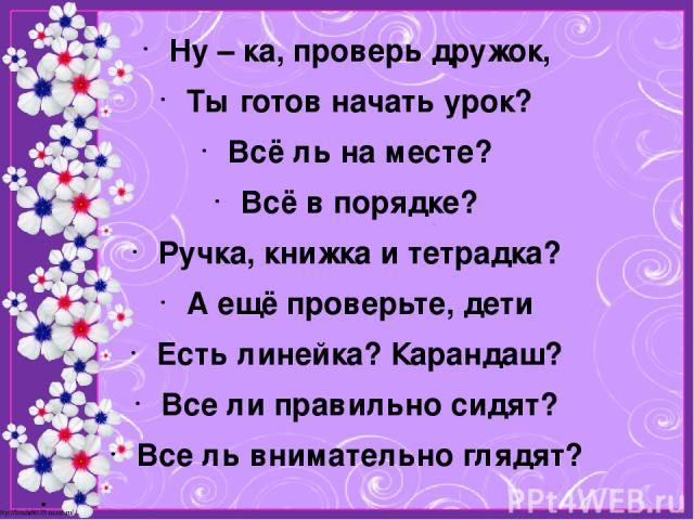 Ну – ка, проверь дружок, Ты готов начать урок? Всё ль на месте? Всё в порядке? Ручка, книжка и тетрадка? А ещё проверьте, дети Есть линейка? Карандаш? Все ли правильно сидят? Все ль внимательно глядят?  http://linda6035.ucoz.ru/