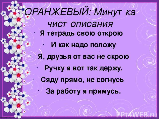 ОРАНЖЕВЫЙ: Минутка чистописания Я тетрадь свою открою И как надо положу Я, друзья от вас не скрою Ручку я вот так держу. Сяду прямо, не согнусь За работу я примусь. http://linda6035.ucoz.ru/