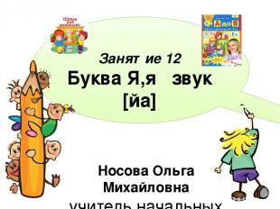 Занятие 12 Буква Я,я звук [йа] Носова Ольга Михайловна учитель начальных классов