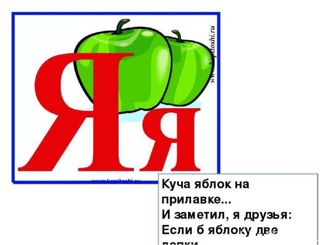 Куча яблок на прилавке... И заметил, я друзья: Если б яблоку две лапки, Сразу б вышла буква Я.