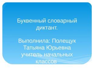 Буквенный словарный диктант. Выполнила: Полещук Татьяна Юрьевна учитель начальны