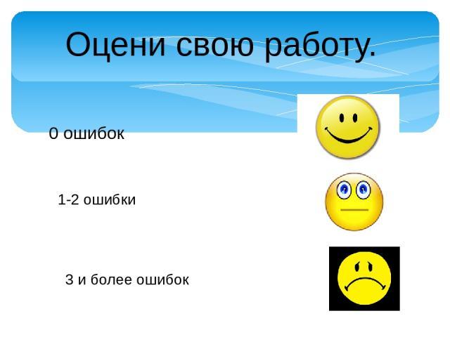 Оцени свою работу. 0 ошибок 1-2 ошибки 3 и более ошибок