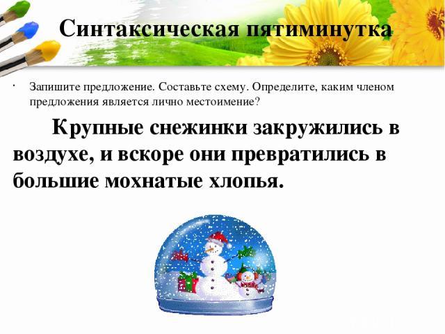 Синтаксическая пятиминутка Запишите предложение. Составьте схему. Определите, каким членом предложения является лично местоимение? Крупные снежинки закружились в воздухе, и вскоре они превратились в большие мохнатые хлопья. ProPowerPoint.Ru