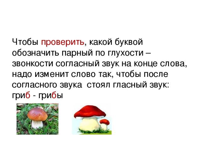 Чтобы проверить, какой буквой обозначить парный по глухости – звонкости согласный звук на конце слова, надо изменит слово так, чтобы после согласного звука стоял гласный звук: гриб - грибы