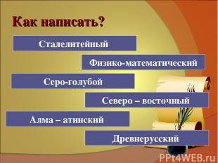 Как написать? Стале (?) литейный Сталелитейный Древне (?) русский Физико (?) мат