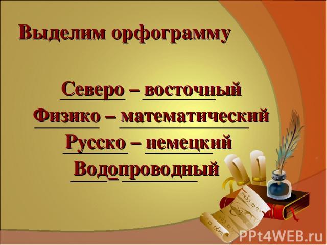 Выделим орфограмму Северо – восточный Физико – математический Русско – немецкий Водопроводный