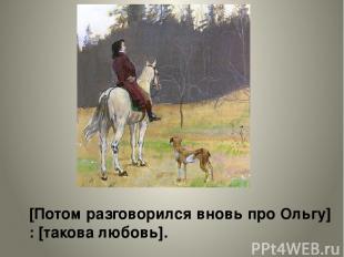 [Потом разговорился вновь про Ольгу] : [такова любовь].
