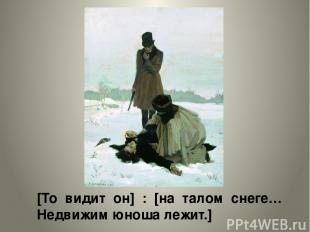 [То видит он] : [на талом снеге… Недвижим юноша лежит.]