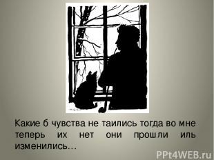 Какие б чувства не таились тогда во мне теперь их нет они прошли иль изменились…