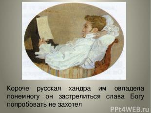 Короче русская хандра им овладела понемногу он застрелиться слава Богу попробова