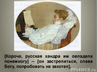 [Короче, русская хандра им овладела понемногу] -- [он застрелиться, слава Богу,