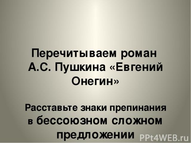 Перечитываем роман А.С. Пушкина «Евгений Онегин» Расставьте знаки препинания в бессоюзном сложном предложении Проверьте себя