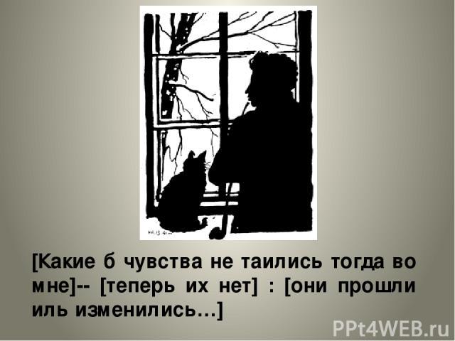 [Какие б чувства не таились тогда во мне]-- [теперь их нет] : [они прошли иль изменились…]