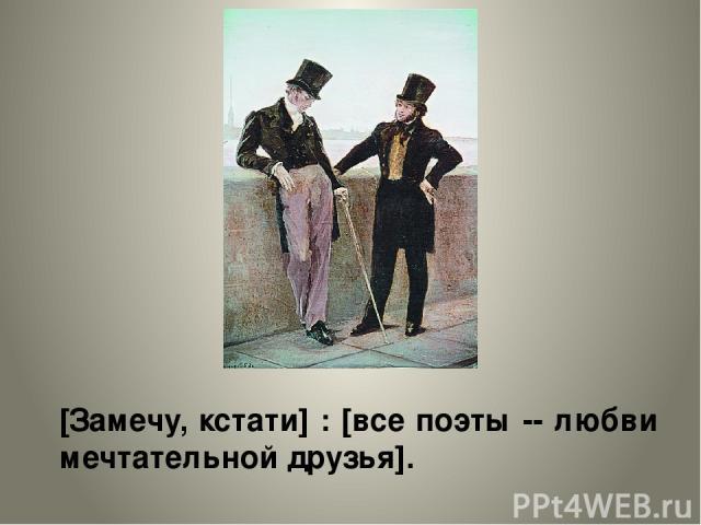 [Замечу, кстати] : [все поэты -- любви мечтательной друзья].