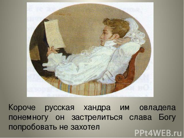 Короче русская хандра им овладела понемногу он застрелиться слава Богу попробовать не захотел