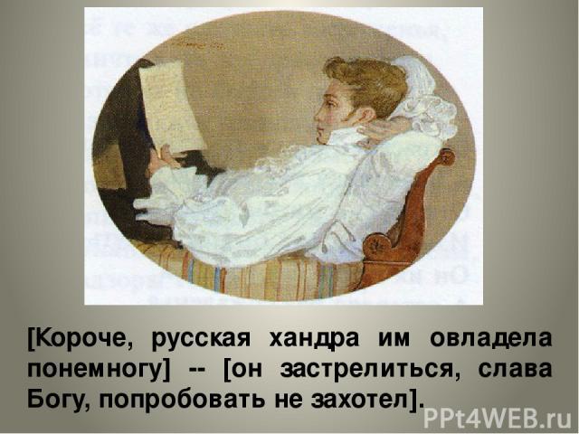 [Короче, русская хандра им овладела понемногу] -- [он застрелиться, слава Богу, попробовать не захотел].