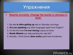 Упражнения Rewrite correctly. Change the words or phrases in bold: 1. My dad is