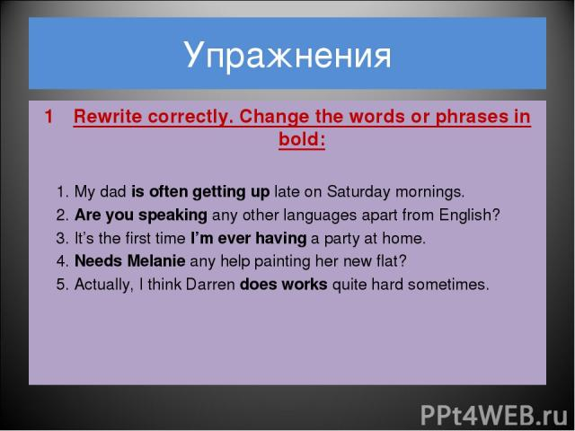 Упражнения Rewrite correctly. Change the words or phrases in bold: 1. My dad is often getting up late on Saturday mornings. 2. Are you speaking any other languages apart from English? 3. It's the first time I'm ever having a party at home. 4. Needs …